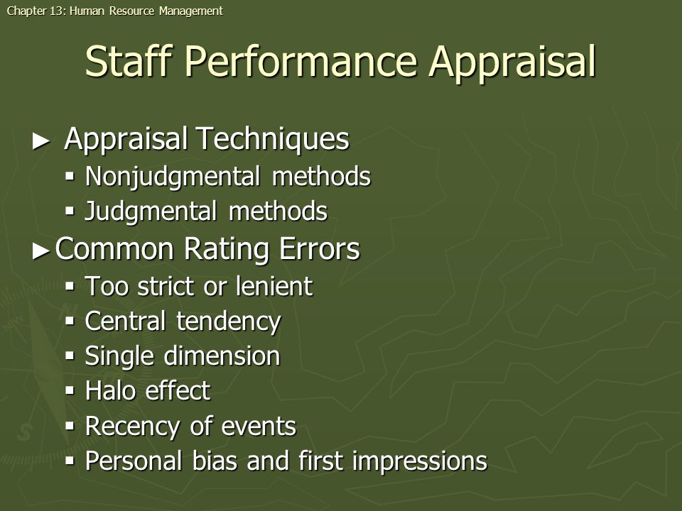 Staff Performance Appraisal Appraisal Techniques Appraisal Techniques Nonjudgmental methods Nonjudgmental methods Judgmental methods Judgmental methods Common Rating Errors Common Rating Errors Too strict or lenient Too strict or lenient Central tendency Central tendency Single dimension Single dimension Halo effect Halo effect Recency of events Recency of events Personal bias and first impressions Personal bias and first impressions Chapter 13: Human Resource Management