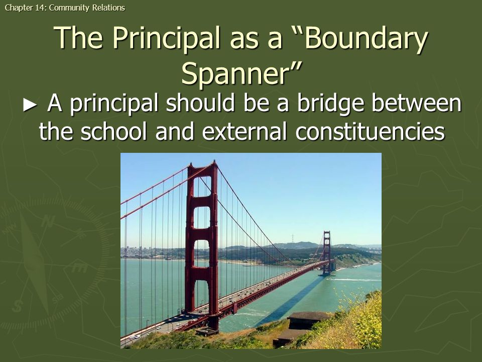 The Principal as a Boundary Spanner A principal should be a bridge between the school and external constituencies A principal should be a bridge between the school and external constituencies Chapter 14: Community Relations