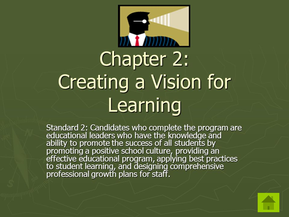 Chapter 2: Creating a Vision for Learning Standard 2: Candidates who complete the program are educational leaders who have the knowledge and ability to promote the success of all students by promoting a positive school culture, providing an effective educational program, applying best practices to student learning, and designing comprehensive professional growth plans for staff.