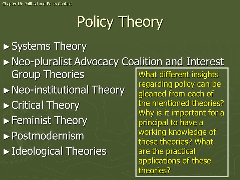 Policy Theory Systems Theory Systems Theory Neo-pluralist Advocacy Coalition and Interest Group Theories Neo-pluralist Advocacy Coalition and Interest Group Theories Neo-institutional Theory Neo-institutional Theory Critical Theory Critical Theory Feminist Theory Feminist Theory Postmodernism Postmodernism Ideological Theories Ideological Theories Chapter 16: Political and Policy Context What different insights regarding policy can be gleaned from each of the mentioned theories.