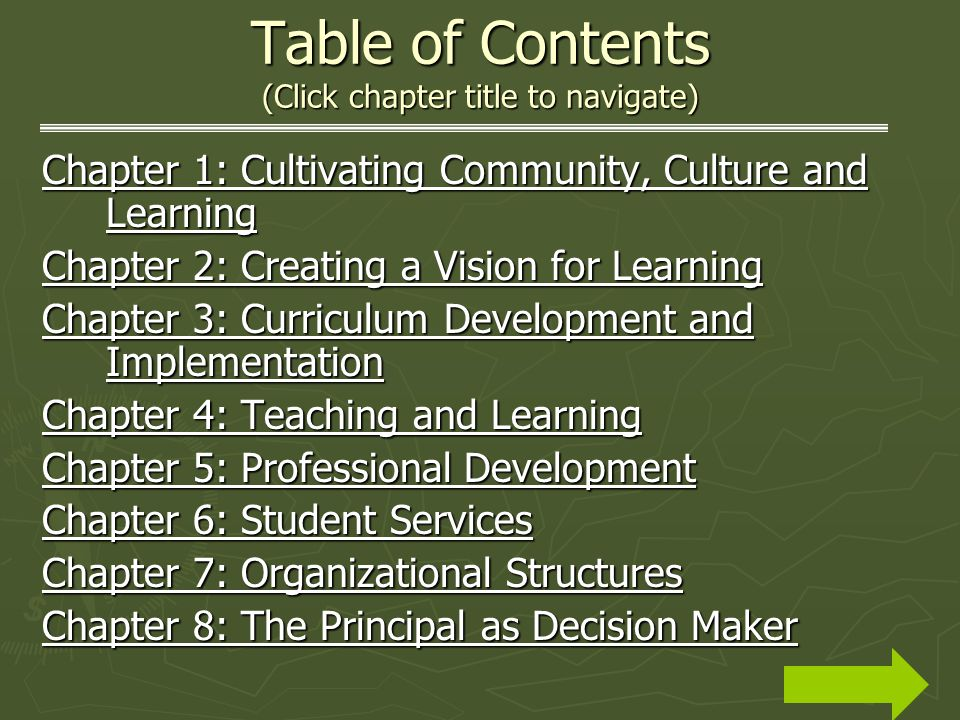 Table of Contents (Click chapter title to navigate) Chapter 1: Cultivating Community, Culture and Learning Chapter 1: Cultivating Community, Culture and Learning Chapter 2: Creating a Vision for Learning Chapter 2: Creating a Vision for Learning Chapter 3: Curriculum Development and Implementation Chapter 3: Curriculum Development and Implementation Chapter 4: Teaching and Learning Chapter 4: Teaching and Learning Chapter 5: Professional Development Chapter 5: Professional Development Chapter 6: Student Services Chapter 6: Student Services Chapter 7: Organizational Structures Chapter 7: Organizational Structures Chapter 8: The Principal as Decision Maker Chapter 8: The Principal as Decision Maker