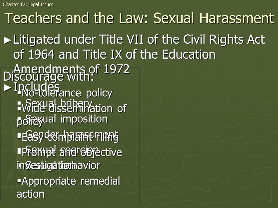 Teachers and the Law: Sexual Harassment Litigated under Title VII of the Civil Rights Act of 1964 and Title IX of the Education Amendments of 1972 Litigated under Title VII of the Civil Rights Act of 1964 and Title IX of the Education Amendments of 1972 Includes Includes Sexual bribery Sexual bribery Sexual imposition Sexual imposition Gender harassment Gender harassment Sexual coercion Sexual coercion Sexual behavior Sexual behavior Chapter 17: Legal Issues Discourage with: No-tolerance policy No-tolerance policy Wide dissemination of policy Wide dissemination of policy Easy complaint filing Easy complaint filing Prompt and objective investigation Prompt and objective investigation Appropriate remedial action Appropriate remedial action