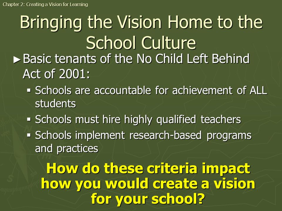 Bringing the Vision Home to the School Culture Basic tenants of the No Child Left Behind Act of 2001: Basic tenants of the No Child Left Behind Act of 2001: Schools are accountable for achievement of ALL students Schools are accountable for achievement of ALL students Schools must hire highly qualified teachers Schools must hire highly qualified teachers Schools implement research-based programs and practices Schools implement research-based programs and practices How do these criteria impact how you would create a vision for your school.