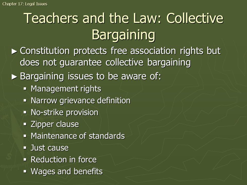 Teachers and the Law: Collective Bargaining Constitution protects free association rights but does not guarantee collective bargaining Constitution protects free association rights but does not guarantee collective bargaining Bargaining issues to be aware of: Bargaining issues to be aware of: Management rights Management rights Narrow grievance definition Narrow grievance definition No-strike provision No-strike provision Zipper clause Zipper clause Maintenance of standards Maintenance of standards Just cause Just cause Reduction in force Reduction in force Wages and benefits Wages and benefits Chapter 17: Legal Issues
