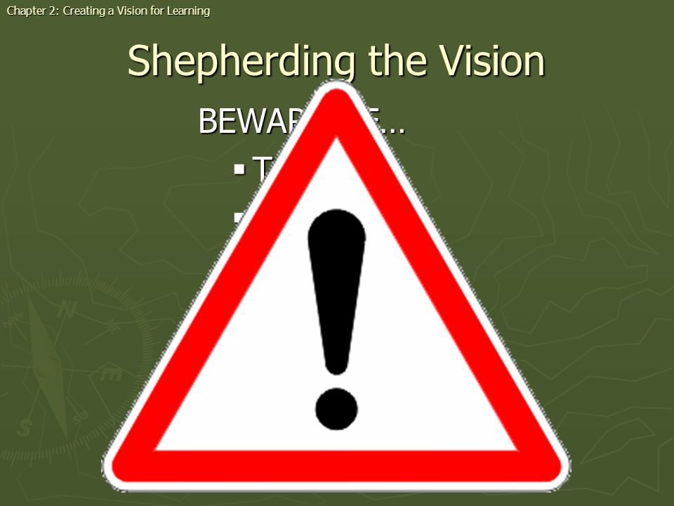 Shepherding the Vision BEWARE OF… Tradition Tradition Scorn Scorn Nay-Sayers Nay-Sayers Complacency Complacency Weariness Weariness Short-range thinking Short-range thinking Chapter 2: Creating a Vision for Learning