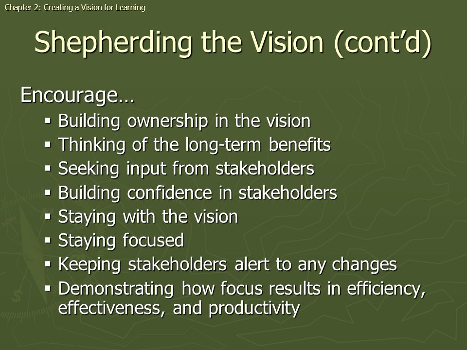 Shepherding the Vision (contd) Encourage… Building ownership in the vision Building ownership in the vision Thinking of the long-term benefits Thinking of the long-term benefits Seeking input from stakeholders Seeking input from stakeholders Building confidence in stakeholders Building confidence in stakeholders Staying with the vision Staying with the vision Staying focused Staying focused Keeping stakeholders alert to any changes Keeping stakeholders alert to any changes Demonstrating how focus results in efficiency, effectiveness, and productivity Demonstrating how focus results in efficiency, effectiveness, and productivity Chapter 2: Creating a Vision for Learning