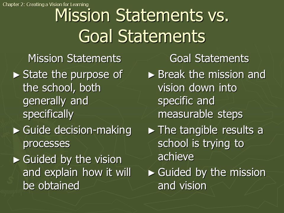 Mission Statements vs. Goal Statements Mission Statements State the purpose of the school, both generally and specifically State the purpose of the sc