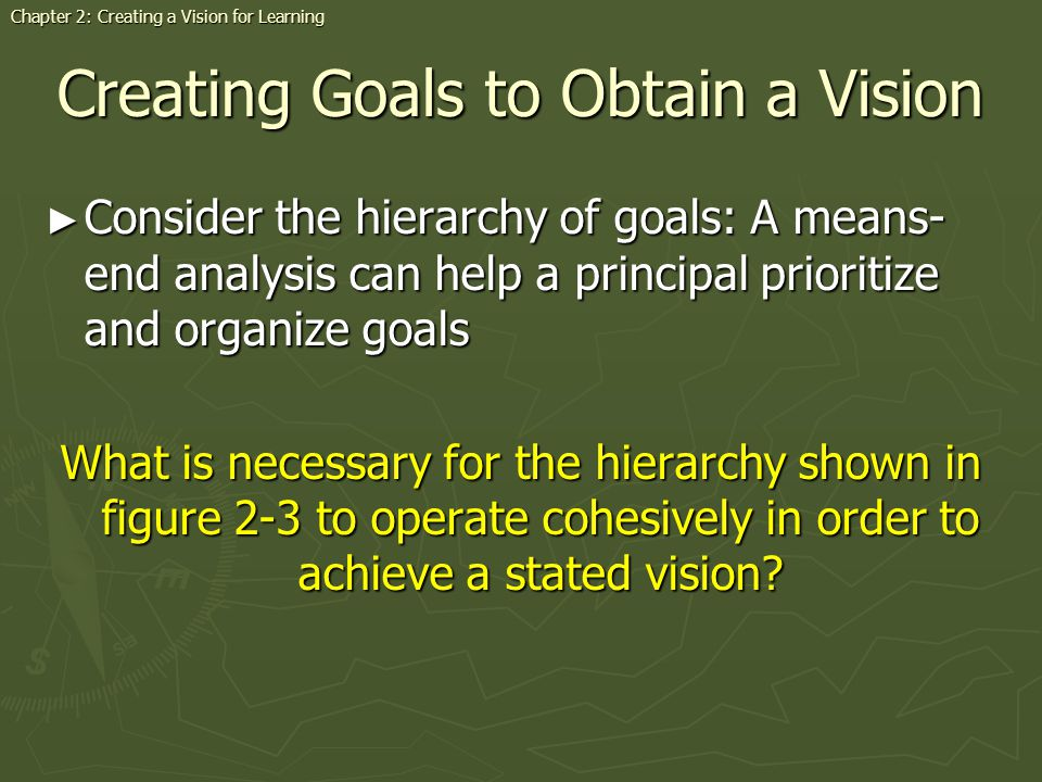 Creating Goals to Obtain a Vision Consider the hierarchy of goals: A means- end analysis can help a principal prioritize and organize goals Consider the hierarchy of goals: A means- end analysis can help a principal prioritize and organize goals What is necessary for the hierarchy shown in figure 2-3 to operate cohesively in order to achieve a stated vision.