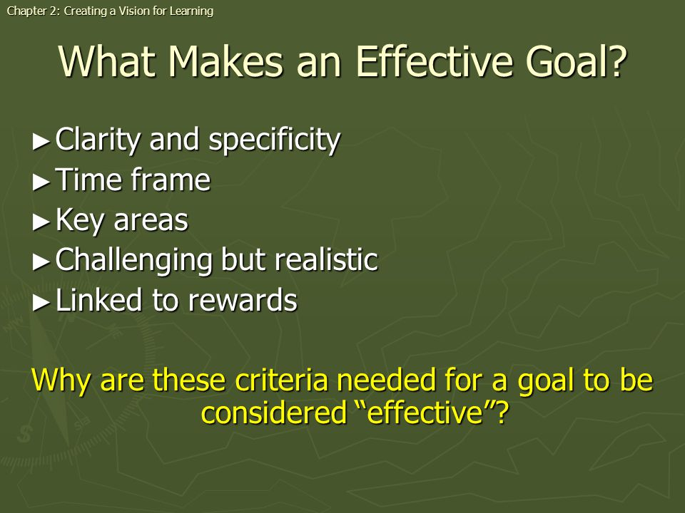 What Makes an Effective Goal? Clarity and specificity Clarity and specificity Time frame Time frame Key areas Key areas Challenging but realistic Chal