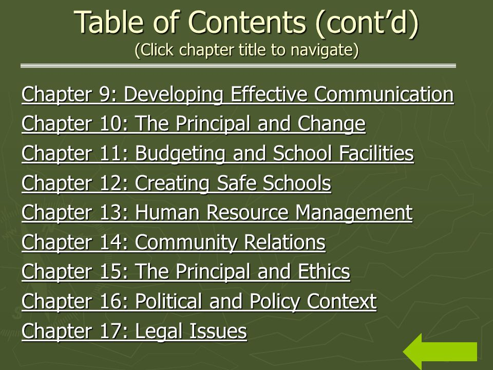 Table of Contents (contd) (Click chapter title to navigate) Chapter 9: Developing Effective Communication Chapter 9: Developing Effective Communication Chapter 10: The Principal and Change Chapter 10: The Principal and Change Chapter 11: Budgeting and School Facilities Chapter 11: Budgeting and School Facilities Chapter 12: Creating Safe Schools Chapter 12: Creating Safe Schools Chapter 13: Human Resource Management Chapter 13: Human Resource Management Chapter 14: Community Relations Chapter 14: Community Relations Chapter 15: The Principal and Ethics Chapter 15: The Principal and Ethics Chapter 16: Political and Policy Context Chapter 16: Political and Policy Context Chapter 17: Legal Issues Chapter 17: Legal Issues