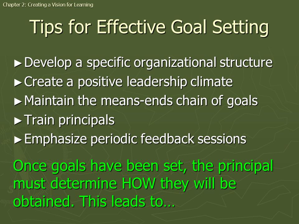 Tips for Effective Goal Setting Develop a specific organizational structure Develop a specific organizational structure Create a positive leadership climate Create a positive leadership climate Maintain the means-ends chain of goals Maintain the means-ends chain of goals Train principals Train principals Emphasize periodic feedback sessions Emphasize periodic feedback sessions Once goals have been set, the principal must determine HOW they will be obtained.