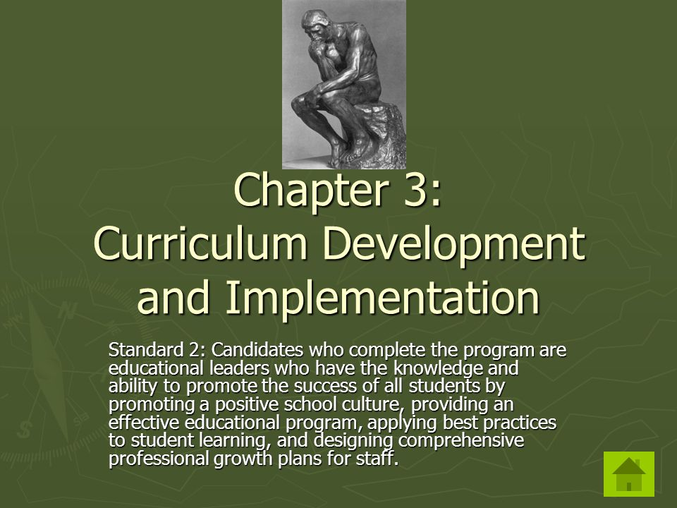 Chapter 3: Curriculum Development and Implementation Standard 2: Candidates who complete the program are educational leaders who have the knowledge and ability to promote the success of all students by promoting a positive school culture, providing an effective educational program, applying best practices to student learning, and designing comprehensive professional growth plans for staff.
