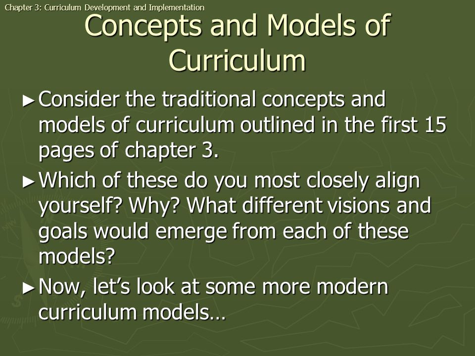 Concepts and Models of Curriculum Consider the traditional concepts and models of curriculum outlined in the first 15 pages of chapter 3.