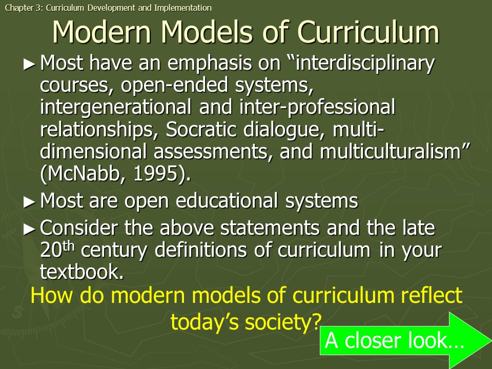 Modern Models of Curriculum Most have an emphasis on interdisciplinary courses, open-ended systems, intergenerational and inter-professional relationships, Socratic dialogue, multi- dimensional assessments, and multiculturalism (McNabb, 1995).
