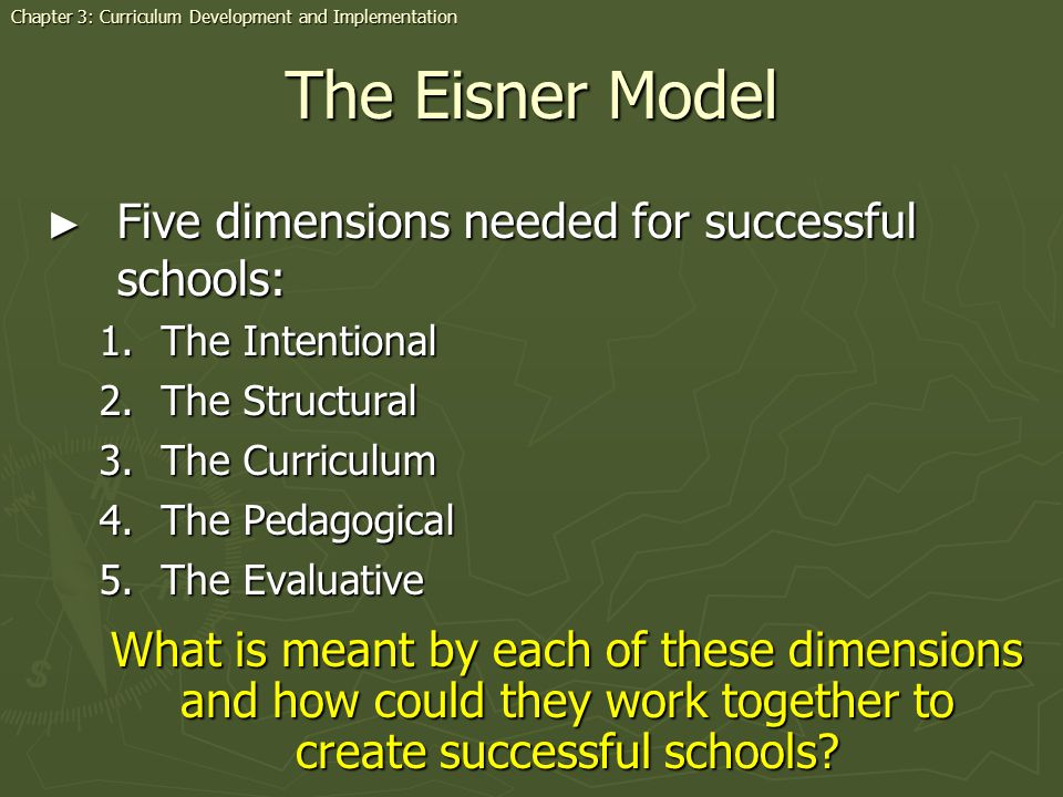 The Eisner Model Five dimensions needed for successful schools: Five dimensions needed for successful schools: 1.The Intentional 2.The Structural 3.Th