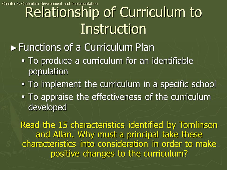 Relationship of Curriculum to Instruction Functions of a Curriculum Plan Functions of a Curriculum Plan To produce a curriculum for an identifiable population To produce a curriculum for an identifiable population To implement the curriculum in a specific school To implement the curriculum in a specific school To appraise the effectiveness of the curriculum developed To appraise the effectiveness of the curriculum developed Chapter 3: Curriculum Development and Implementation Read the 15 characteristics identified by Tomlinson and Allan.
