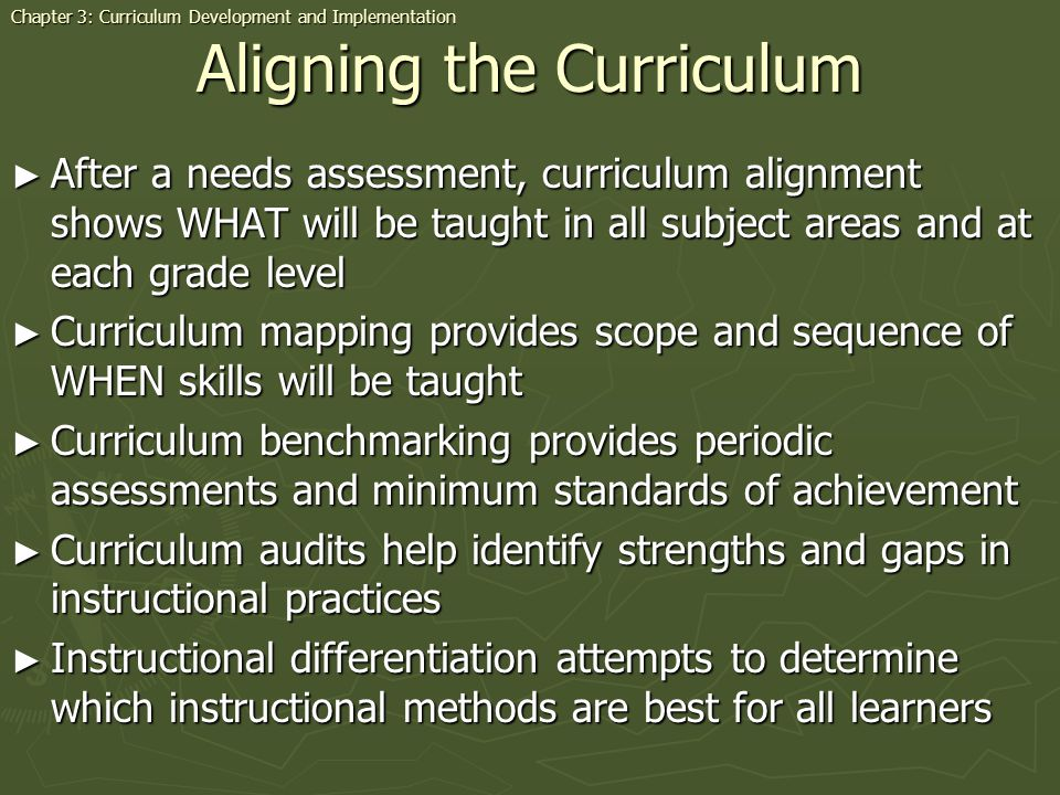 Aligning the Curriculum After a needs assessment, curriculum alignment shows WHAT will be taught in all subject areas and at each grade level After a needs assessment, curriculum alignment shows WHAT will be taught in all subject areas and at each grade level Curriculum mapping provides scope and sequence of WHEN skills will be taught Curriculum mapping provides scope and sequence of WHEN skills will be taught Curriculum benchmarking provides periodic assessments and minimum standards of achievement Curriculum benchmarking provides periodic assessments and minimum standards of achievement Curriculum audits help identify strengths and gaps in instructional practices Curriculum audits help identify strengths and gaps in instructional practices Instructional differentiation attempts to determine which instructional methods are best for all learners Instructional differentiation attempts to determine which instructional methods are best for all learners Chapter 3: Curriculum Development and Implementation