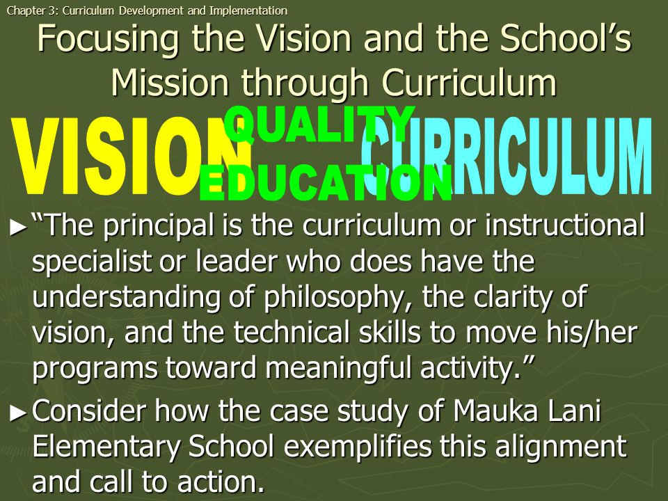 Focusing the Vision and the Schools Mission through Curriculum The principal is the curriculum or instructional specialist or leader who does have the understanding of philosophy, the clarity of vision, and the technical skills to move his/her programs toward meaningful activity.