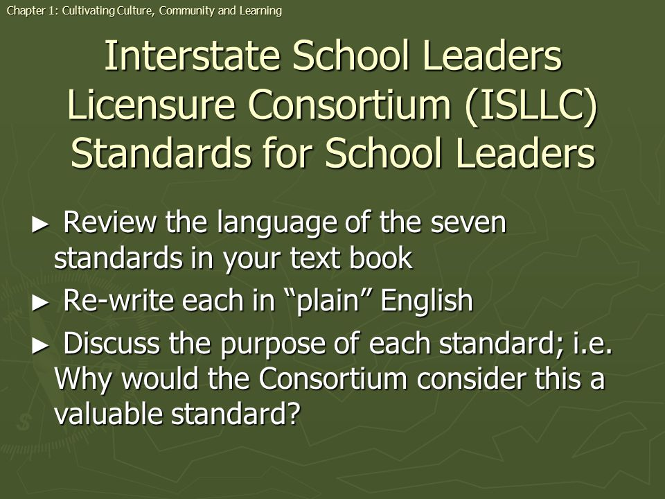 Interstate School Leaders Licensure Consortium (ISLLC) Standards for School Leaders Review the language of the seven standards in your text book Revie