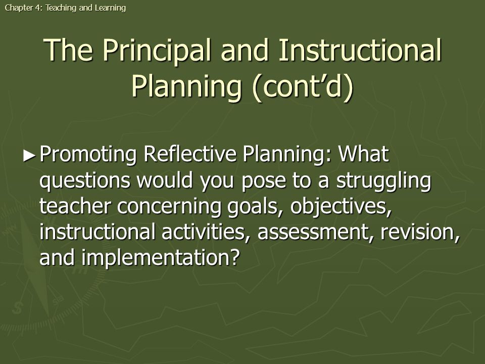 The Principal and Instructional Planning (contd) Promoting Reflective Planning: What questions would you pose to a struggling teacher concerning goals, objectives, instructional activities, assessment, revision, and implementation.
