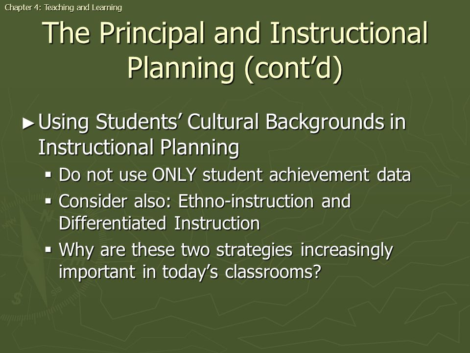 The Principal and Instructional Planning (contd) Using Students Cultural Backgrounds in Instructional Planning Using Students Cultural Backgrounds in Instructional Planning Do not use ONLY student achievement data Do not use ONLY student achievement data Consider also: Ethno-instruction and Differentiated Instruction Consider also: Ethno-instruction and Differentiated Instruction Why are these two strategies increasingly important in todays classrooms.