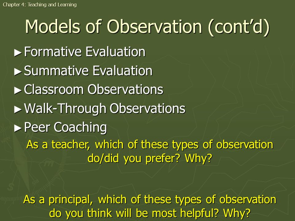 Models of Observation (contd) Formative Evaluation Formative Evaluation Summative Evaluation Summative Evaluation Classroom Observations Classroom Observations Walk-Through Observations Walk-Through Observations Peer Coaching Peer Coaching As a teacher, which of these types of observation do/did you prefer.