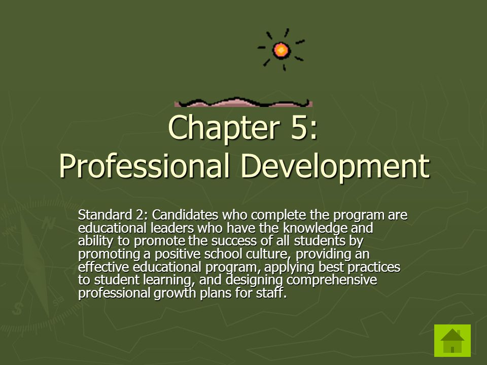 Chapter 5: Professional Development Standard 2: Candidates who complete the program are educational leaders who have the knowledge and ability to promote the success of all students by promoting a positive school culture, providing an effective educational program, applying best practices to student learning, and designing comprehensive professional growth plans for staff.