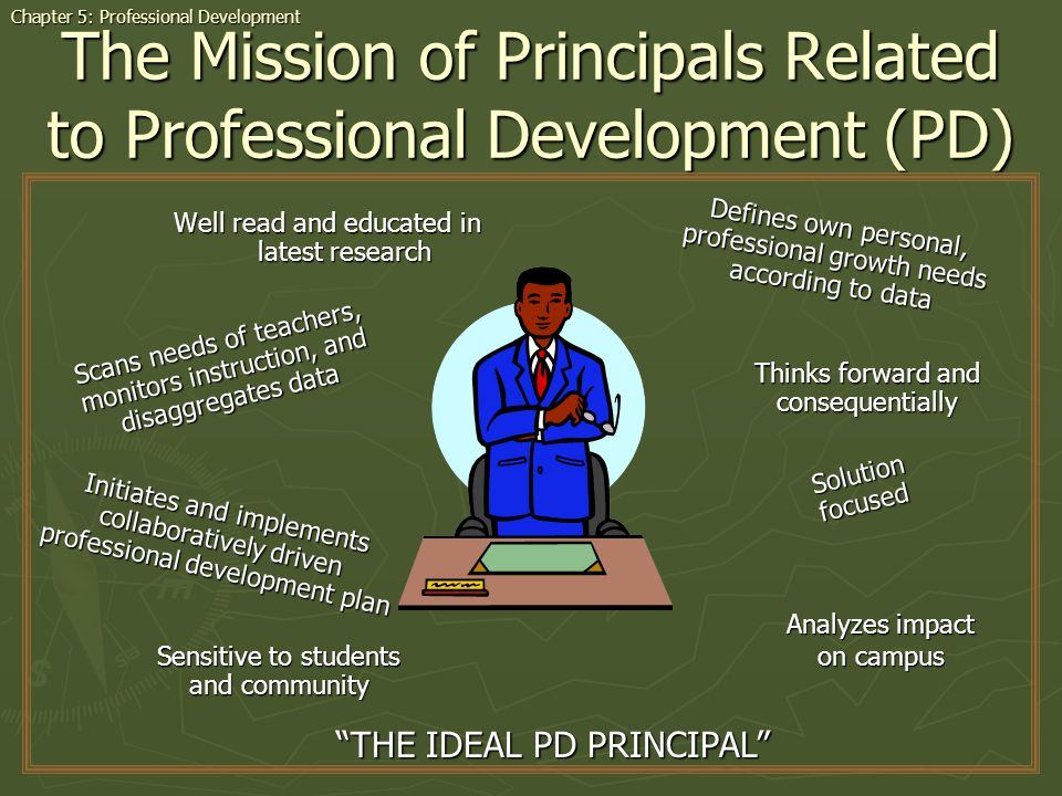 The Mission of Principals Related to Professional Development (PD) Well read and educated in latest research Chapter 5: Professional Development THE IDEAL PD PRINCIPAL Defines own personal, professional growth needs according to data Analyzes impact on campus Solution focused Sensitive to students and community Initiates and implements collaboratively driven professional development plan Scans needs of teachers, monitors instruction, and disaggregates data Thinks forward and consequentially