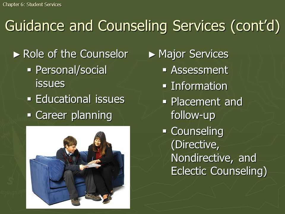 Guidance and Counseling Services (contd) Role of the Counselor Role of the Counselor Personal/social issues Personal/social issues Educational issues Educational issues Career planning Career planning Major Services Assessment Information Placement and follow-up Counseling (Directive, Nondirective, and Eclectic Counseling) Chapter 6: Student Services