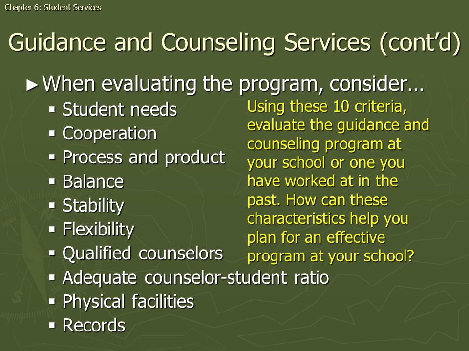 When evaluating the program, consider… When evaluating the program, consider… Student needs Student needs Cooperation Cooperation Process and product Process and product Balance Balance Stability Stability Flexibility Flexibility Qualified counselors Qualified counselors Adequate counselor-student ratio Adequate counselor-student ratio Physical facilities Physical facilities Records Records Guidance and Counseling Services (contd) Using these 10 criteria, evaluate the guidance and counseling program at your school or one you have worked at in the past.