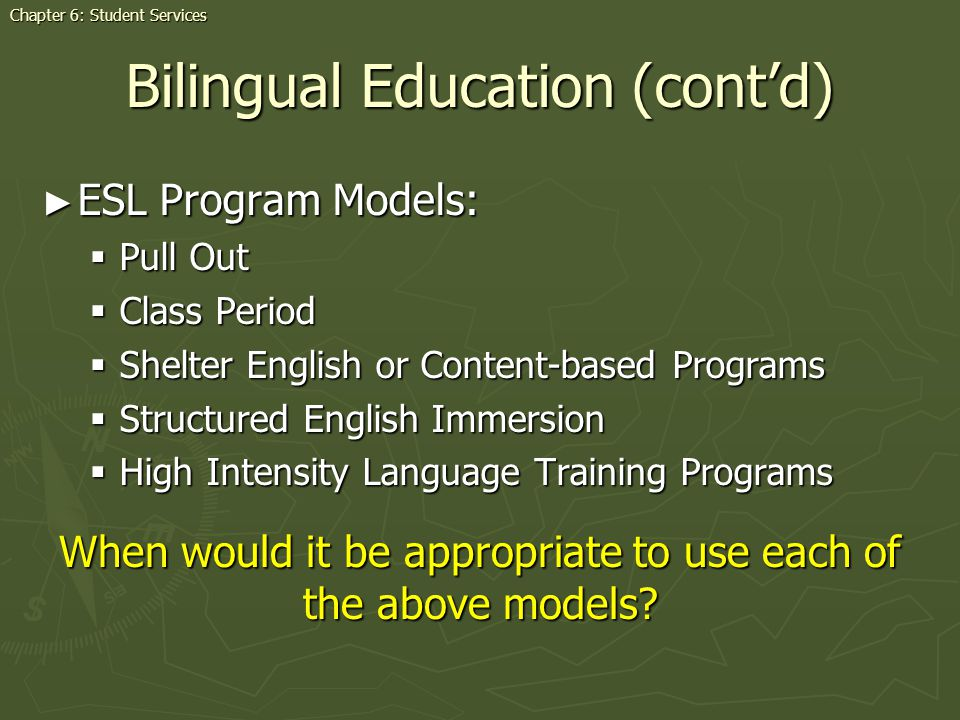 ESL Program Models: ESL Program Models: Pull Out Pull Out Class Period Class Period Shelter English or Content-based Programs Shelter English or Content-based Programs Structured English Immersion Structured English Immersion High Intensity Language Training Programs High Intensity Language Training Programs Bilingual Education (contd) When would it be appropriate to use each of the above models.
