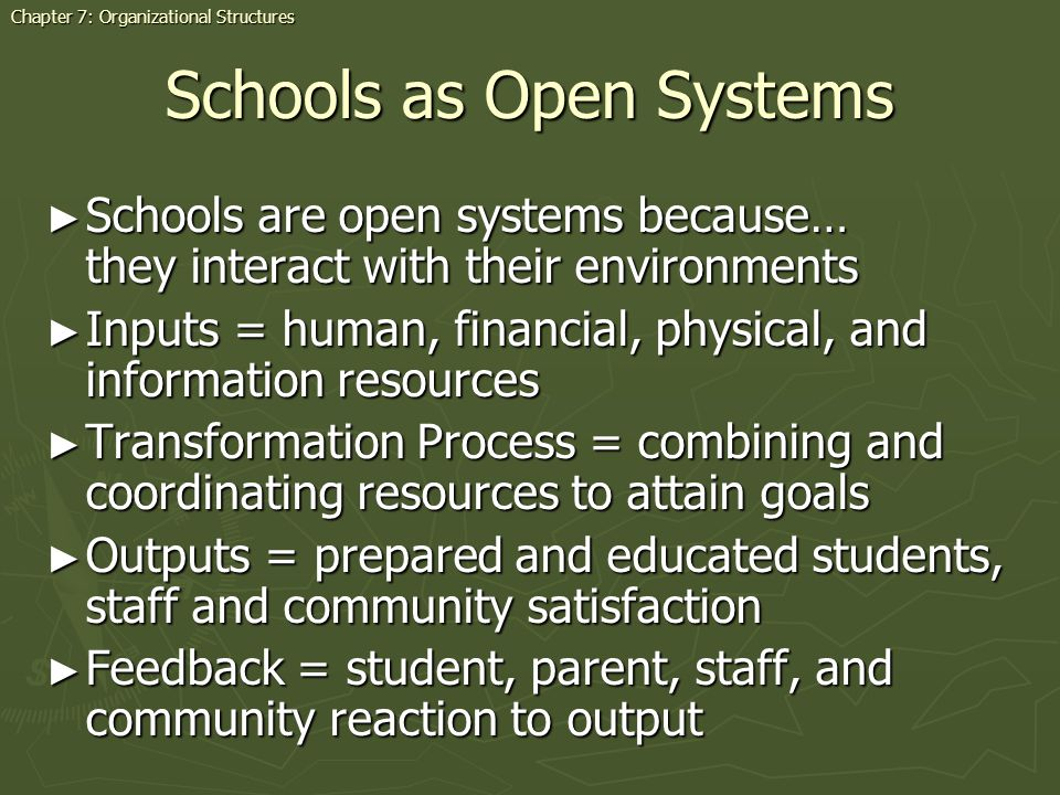 Schools as Open Systems Schools are open systems because… they interact with their environments Schools are open systems because… they interact with their environments Inputs = human, financial, physical, and information resources Inputs = human, financial, physical, and information resources Transformation Process = combining and coordinating resources to attain goals Transformation Process = combining and coordinating resources to attain goals Outputs = prepared and educated students, staff and community satisfaction Outputs = prepared and educated students, staff and community satisfaction Feedback = student, parent, staff, and community reaction to output Feedback = student, parent, staff, and community reaction to output Chapter 7: Organizational Structures