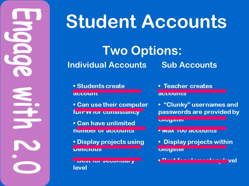 Student Accounts Two Options: Individual Accounts Sub Accounts Students create account Can use their computer ID/PW for consistency Can have unlimited number of accounts Display projects using Delicious Best for secondary level Teacher creates accounts Clunky usernames and passwords are provided by Glogster Max 100 accounts Display projects within Glogster Best for elementary level