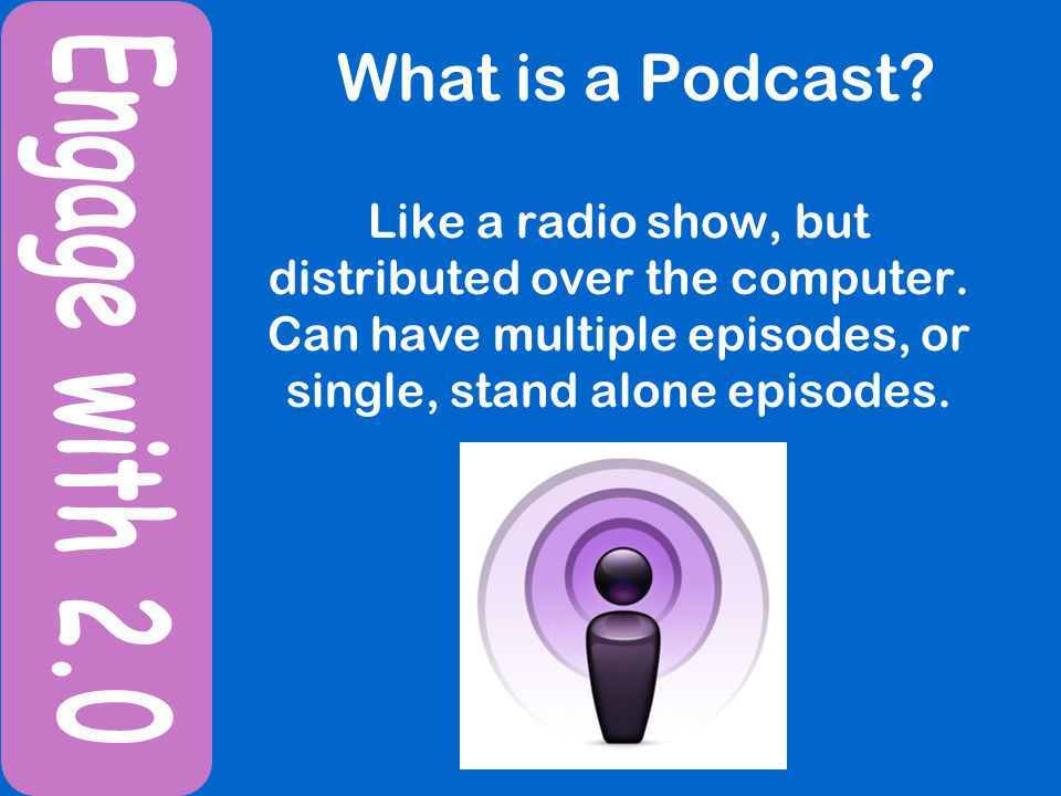 What is a Podcast. Like a radio show, but distributed over the computer.