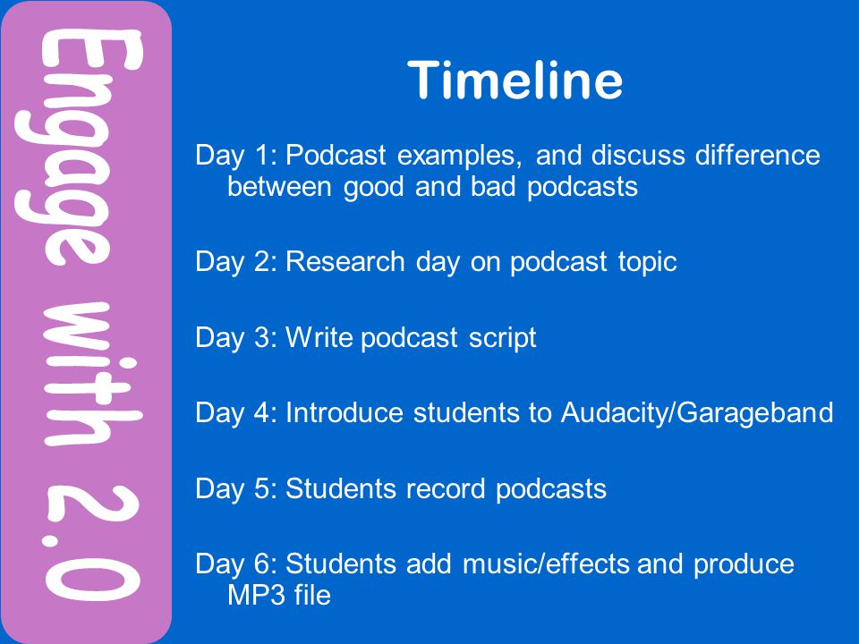 Timeline Day 1: Podcast examples, and discuss difference between good and bad podcasts Day 2: Research day on podcast topic Day 3: Write podcast script Day 4: Introduce students to Audacity/Garageband Day 5: Students record podcasts Day 6: Students add music/effects and produce MP3 file