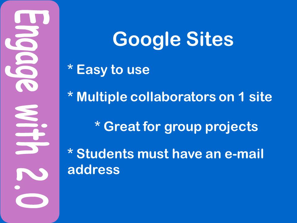 Google Sites * Easy to use * Multiple collaborators on 1 site * Students must have an e-mail address * Great for group projects