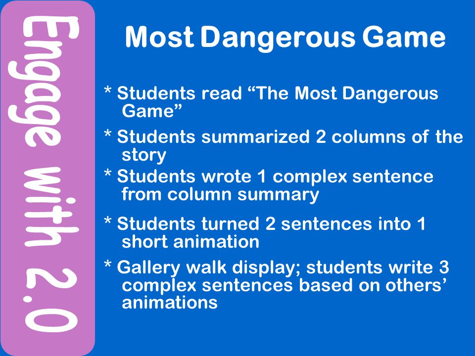 Most Dangerous Game * Students read The Most Dangerous Game * Students summarized 2 columns of the story * Students wrote 1 complex sentence from column summary * Students turned 2 sentences into 1 short animation * Gallery walk display; students write 3 complex sentences based on others animations
