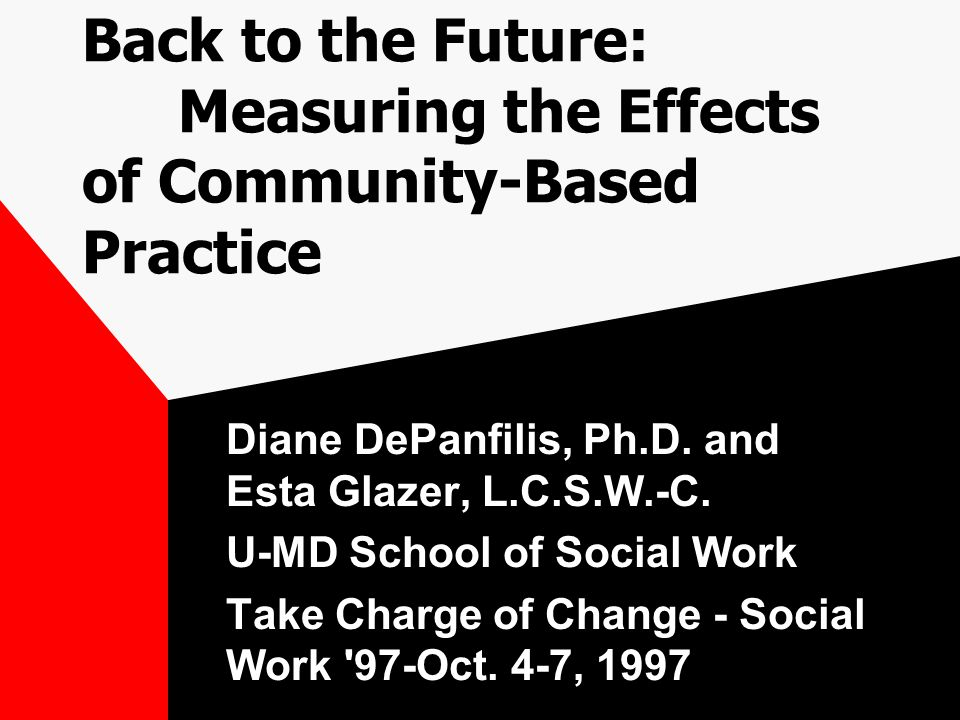 Back to the Future: Measuring the Effects of Community-Based Practice Diane DePanfilis, Ph.D.