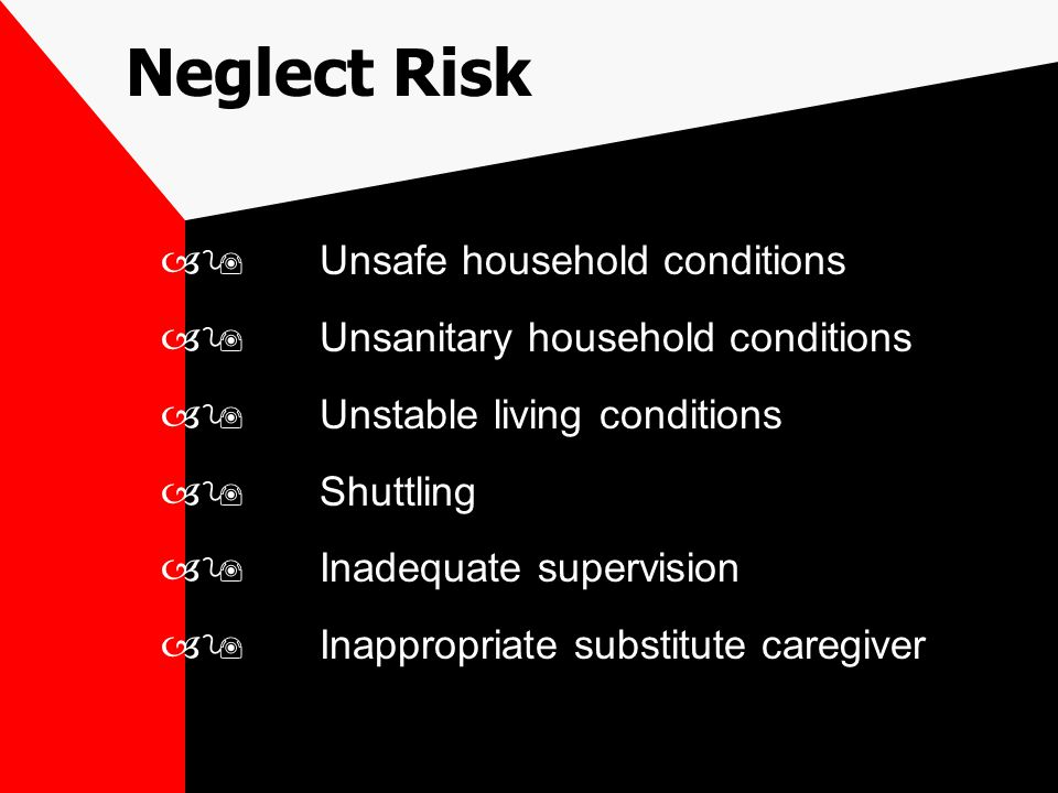 –9Unsafe household conditions –9Unsanitary household conditions –9Unstable living conditions –9Shuttling –9Inadequate supervision –9Inappropriate substitute caregiver Neglect Risk