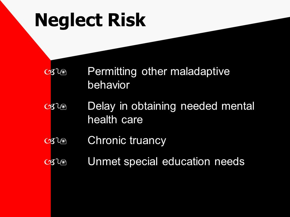 –9Permitting other maladaptive behavior –9Delay in obtaining needed mental health care –9Chronic truancy –9Unmet special education needs Neglect Risk