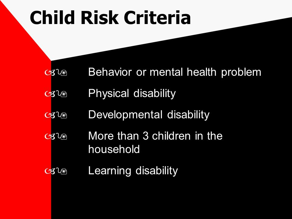 Child Risk Criteria –9Behavior or mental health problem –9Physical disability –9Developmental disability –9More than 3 children in the household –9Learning disability