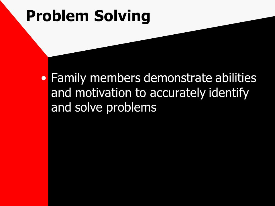 Problem Solving Family members demonstrate abilities and motivation to accurately identify and solve problems