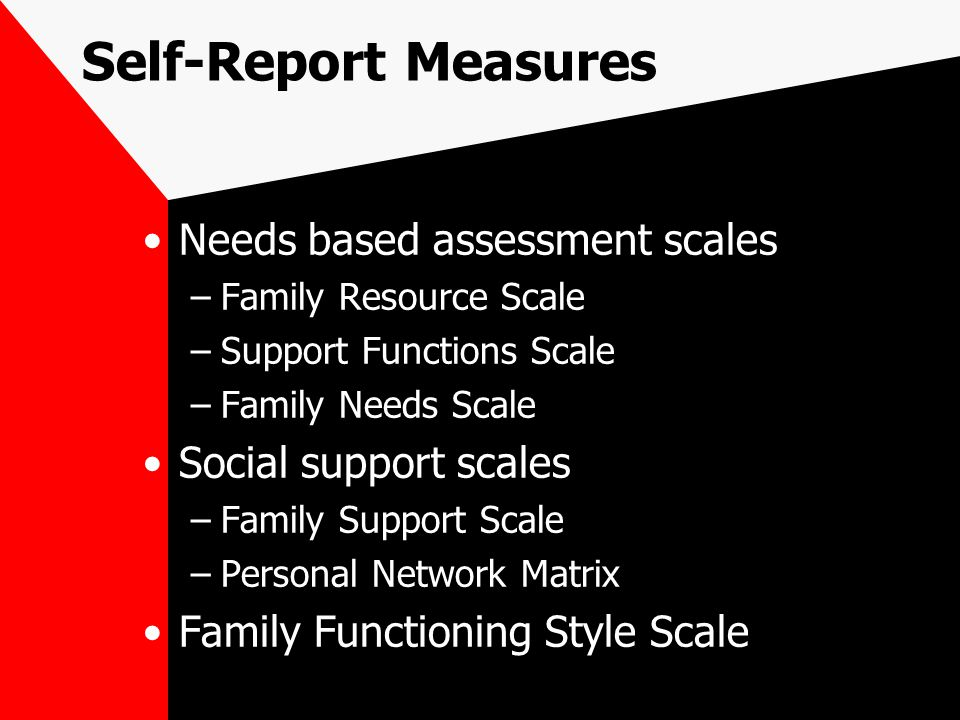 Self-Report Measures Needs based assessment scales –Family Resource Scale –Support Functions Scale –Family Needs Scale Social support scales –Family Support Scale –Personal Network Matrix Family Functioning Style Scale
