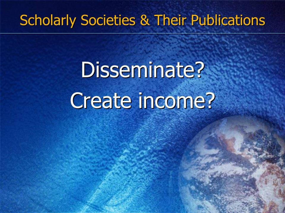 Scholarly Societies & Their Publications Disseminate? Create income?