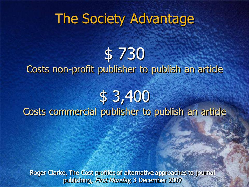 The Society Advantage Costs non-profit publisher to publish an article $ 3,400 $ 730 Costs commercial publisher to publish an article Roger Clarke, The Cost profiles of alternative approaches to journal publishing, First Monday, 3 December 2007