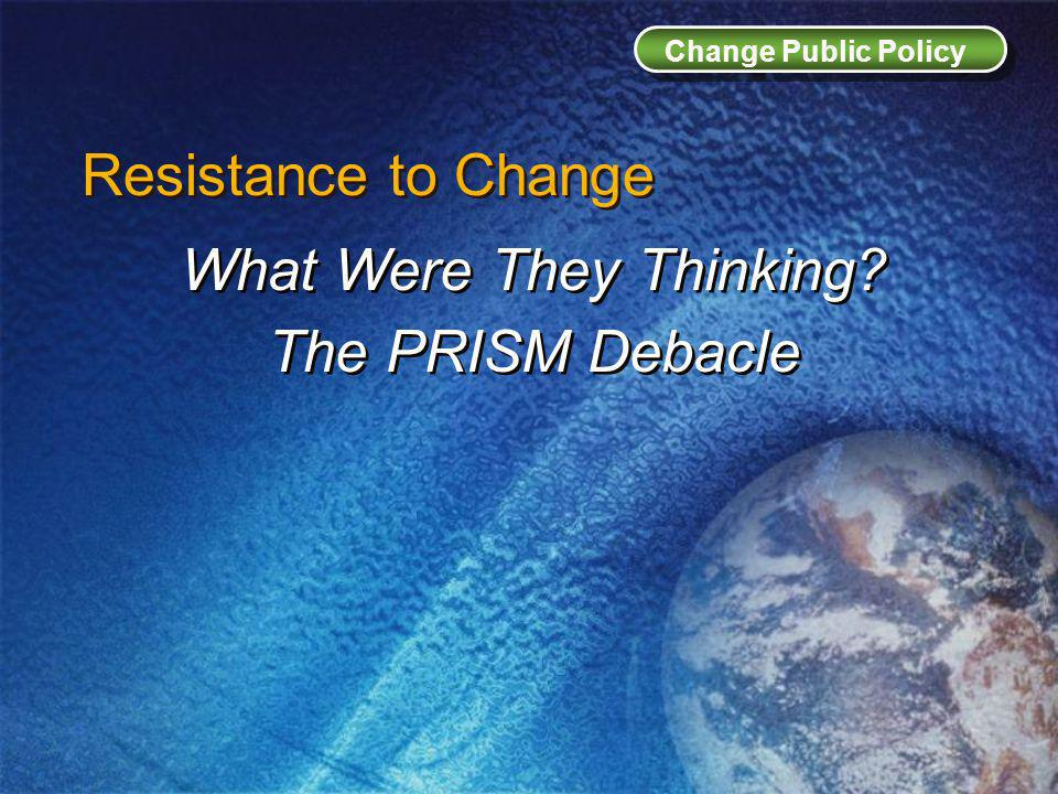 Change Public Policy Resistance to Change What Were They Thinking.