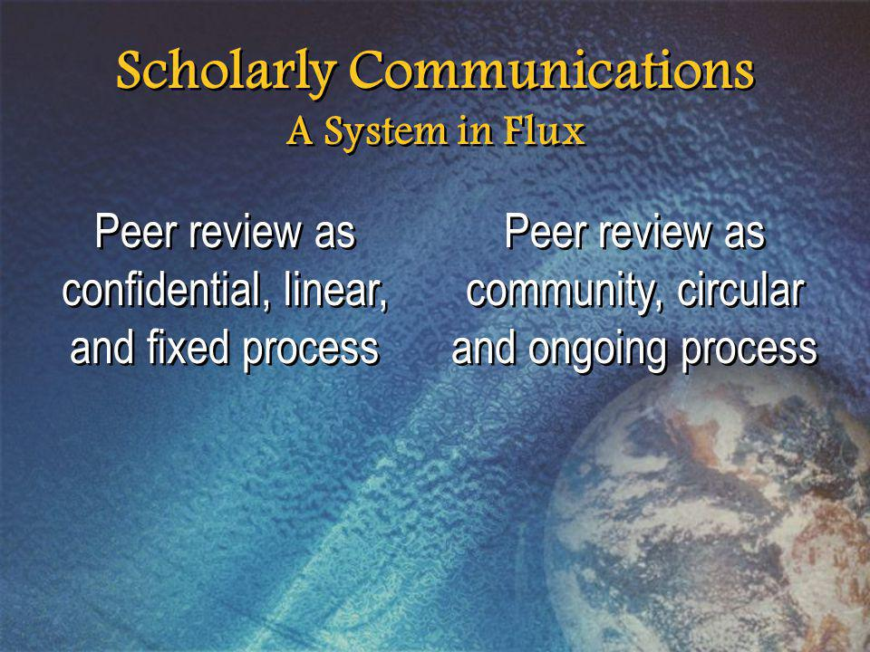 Scholarly Communications A System in Flux Peer review as confidential, linear, and fixed process Peer review as community, circular and ongoing process