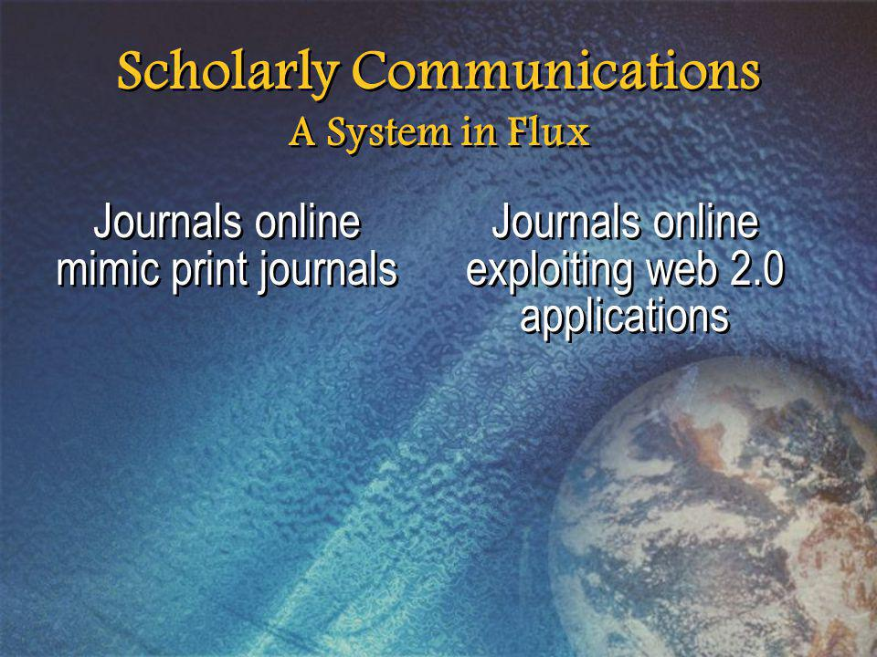Scholarly Communications A System in Flux Journals online mimic print journals Journals online exploiting web 2.0 applications