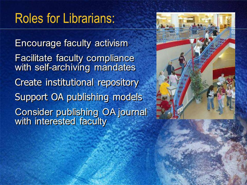 Roles for Librarians: Encourage faculty activism Facilitate faculty compliance with self-archiving mandates Create institutional repository Support OA publishing models Consider publishing OA journal with interested faculty Encourage faculty activism Facilitate faculty compliance with self-archiving mandates Create institutional repository Support OA publishing models Consider publishing OA journal with interested faculty