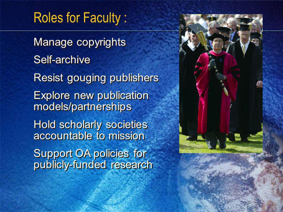 Roles for Faculty : Manage copyrights Self-archive Resist gouging publishers Explore new publication models/partnerships Hold scholarly societies accountable to mission Support OA policies for publicly-funded research Manage copyrights Self-archive Resist gouging publishers Explore new publication models/partnerships Hold scholarly societies accountable to mission Support OA policies for publicly-funded research